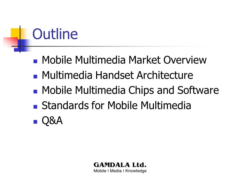 Outline Mobile Multimedia Market Overview Multimedia Handset Architecture Mobile Multimedia Chips and Software Standards for Mobile Multimedia Q&A
