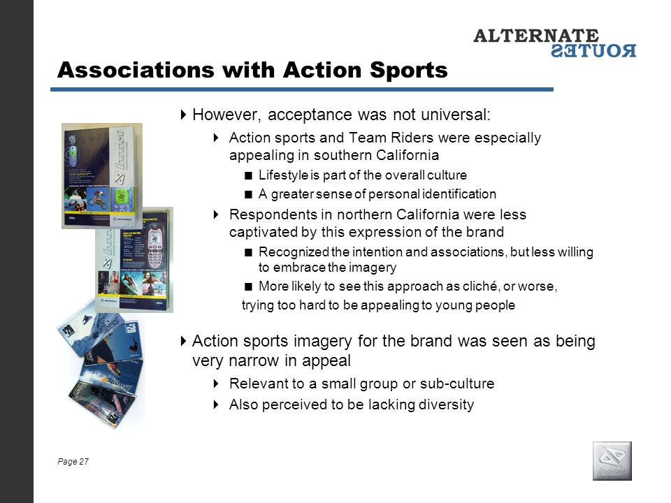 Page 27 Associations with Action Sports However, acceptance was not universal: Action sports and Team Riders were especially appealing in southern Cal
