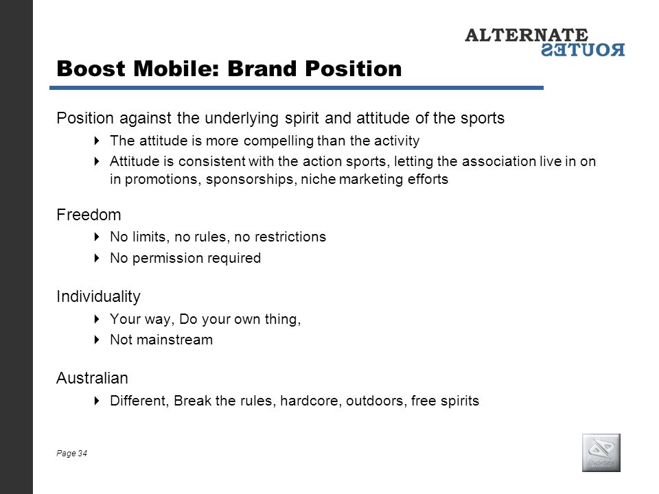 Page 34 Boost Mobile: Brand Position Position against the underlying spirit and attitude of the sports The attitude is more compelling than the activi
