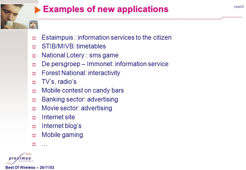 page22 Best Of Wireless – 26/11/03 Examples of new applications o Estaimpuis : information services to the citizen o STIB/MIVB: timetables o National Lotery : sms game o De persgroep – Immonet: information service o Forest National: interactivity o TVs, radios o Mobile contest on candy bars o Banking sector: advertising o Movie sector: advertising o Internet site o Internet blogs o Mobile gaming o …