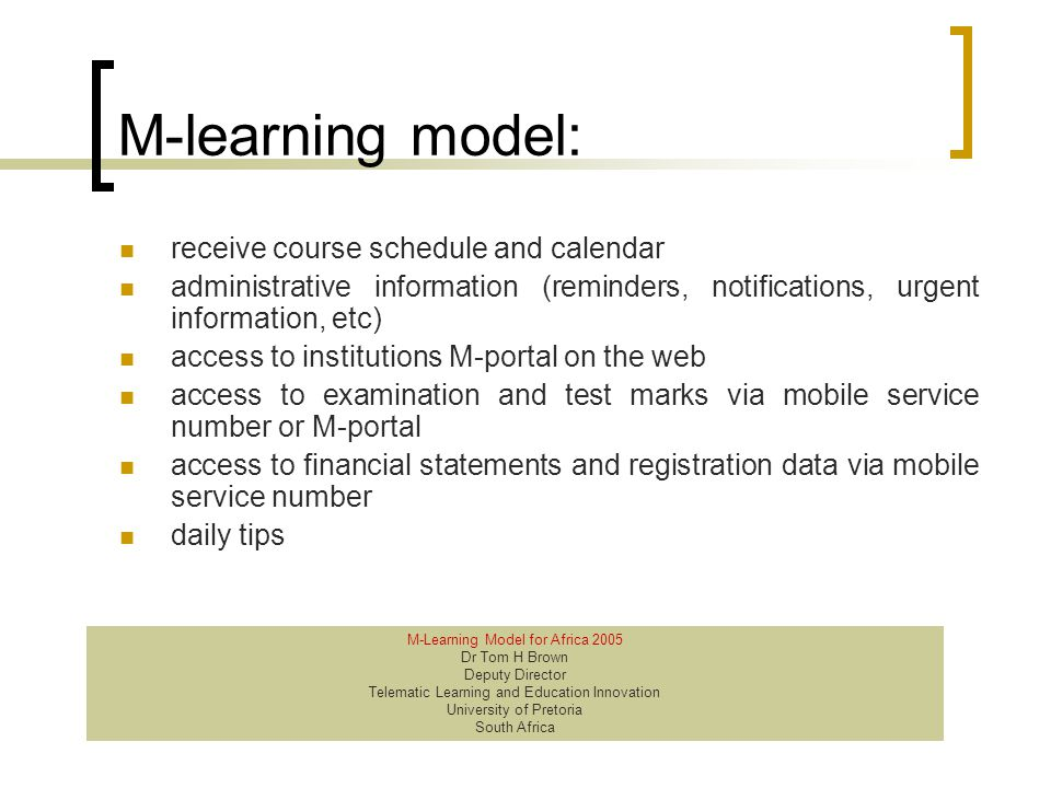 M-learning model: receive course schedule and calendar administrative information (reminders, notifications, urgent information, etc) access to institutions M-portal on the web access to examination and test marks via mobile service number or M-portal access to financial statements and registration data via mobile service number daily tips M-Learning Model for Africa 2005 Dr Tom H Brown Deputy Director Telematic Learning and Education Innovation University of Pretoria South Africa