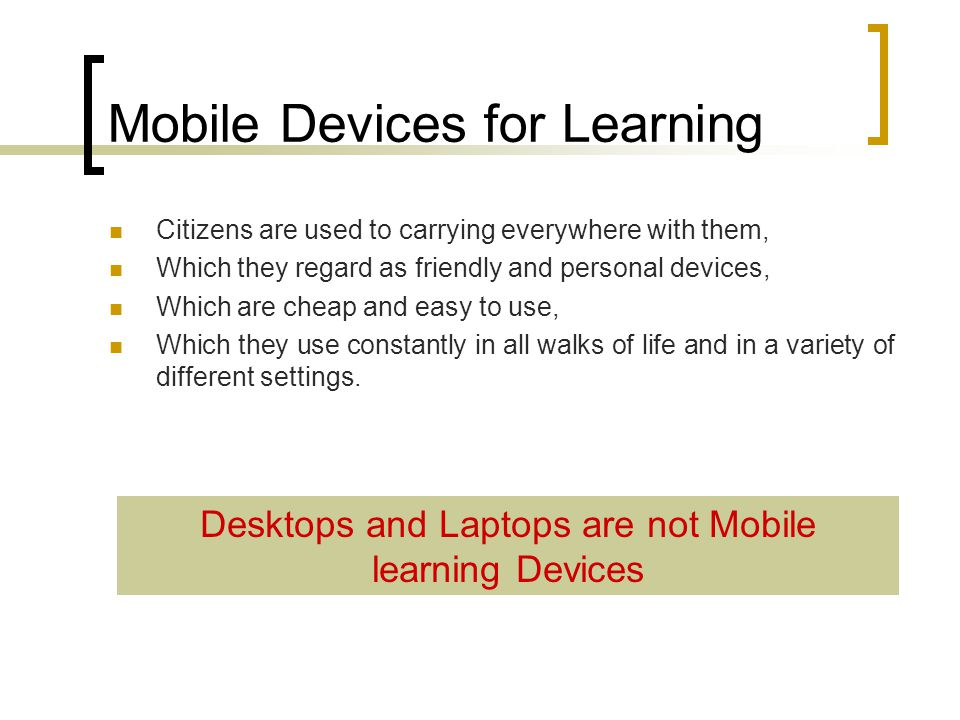 Mobile Devices for Learning Citizens are used to carrying everywhere with them, Which they regard as friendly and personal devices, Which are cheap and easy to use, Which they use constantly in all walks of life and in a variety of different settings.