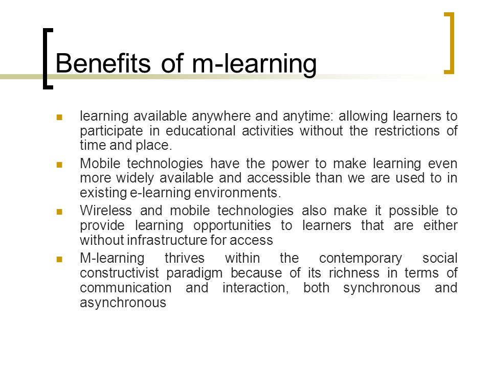 Benefits of m-learning learning available anywhere and anytime: allowing learners to participate in educational activities without the restrictions of time and place.