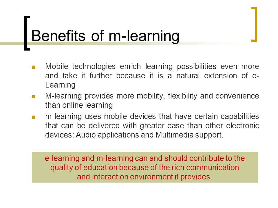 Benefits of m-learning Mobile technologies enrich learning possibilities even more and take it further because it is a natural extension of e- Learning M-learning provides more mobility, flexibility and convenience than online learning m-learning uses mobile devices that have certain capabilities that can be delivered with greater ease than other electronic devices: Audio applications and Multimedia support.