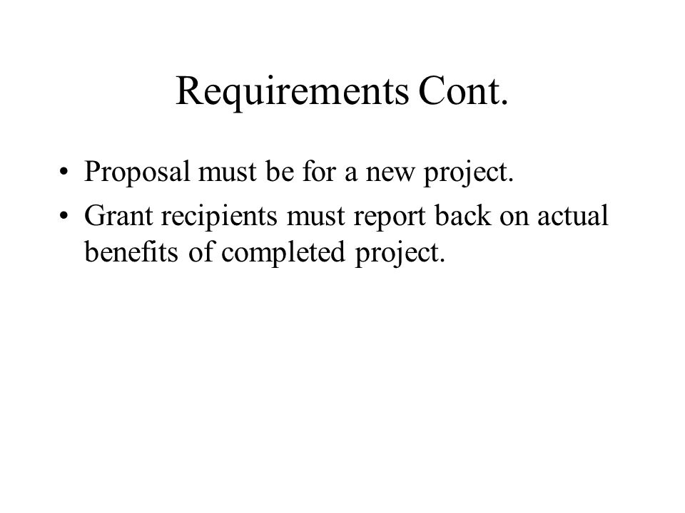 Requirements Cont. Proposal must be for a new project.
