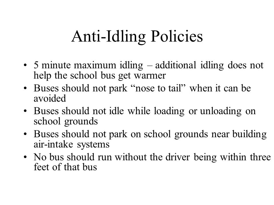 Anti-Idling Policies 5 minute maximum idling – additional idling does not help the school bus get warmer Buses should not park nose to tail when it can be avoided Buses should not idle while loading or unloading on school grounds Buses should not park on school grounds near building air-intake systems No bus should run without the driver being within three feet of that bus