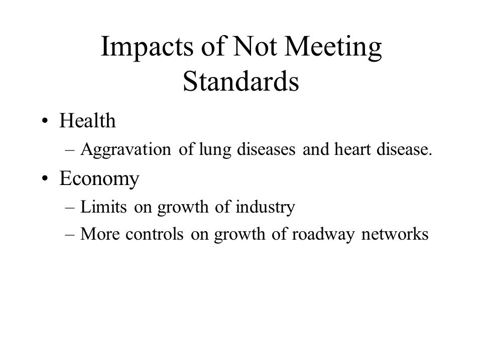 Impacts of Not Meeting Standards Health –Aggravation of lung diseases and heart disease.