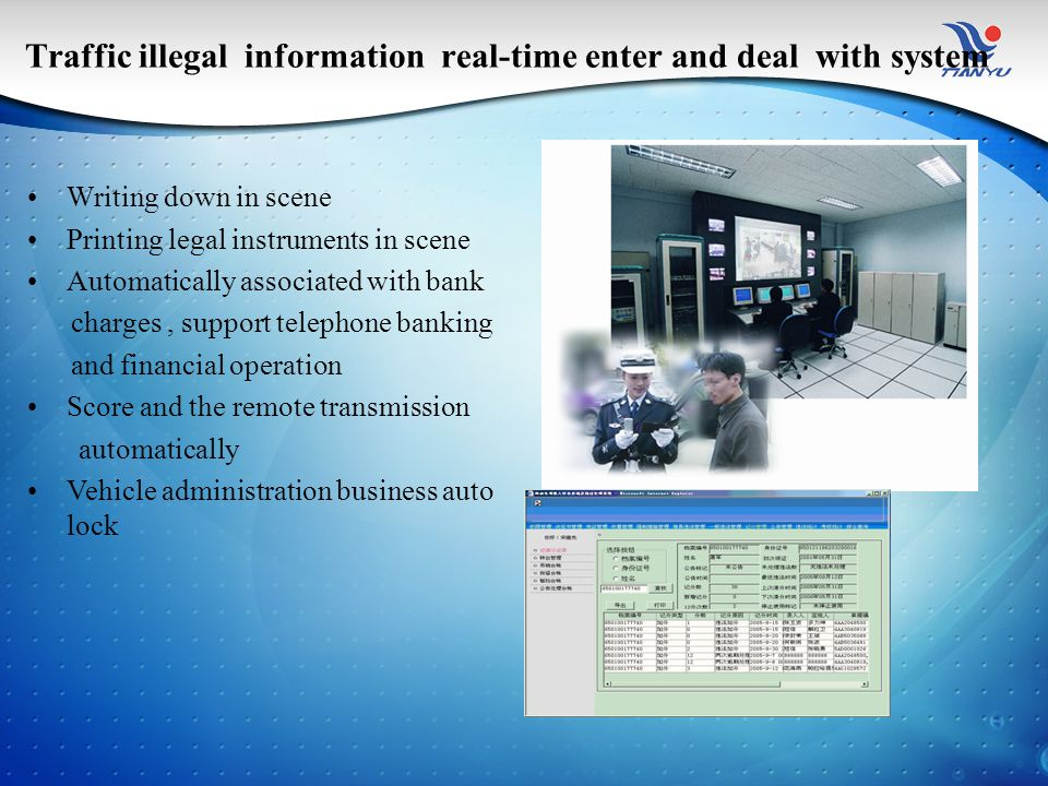 Traffic illegal information real-time enter and deal with system Writing down in scene Printing legal instruments in scene Automatically associated with bank charges, support telephone banking and financial operation Score and the remote transmission automatically Vehicle administration business auto lock