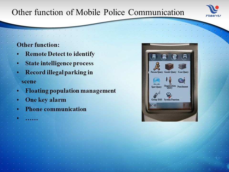 Other function of Mobile Police Communication Other function: Remote Detect to identify State intelligence process Record illegal parking in scene Floating population management One key alarm Phone communication ……