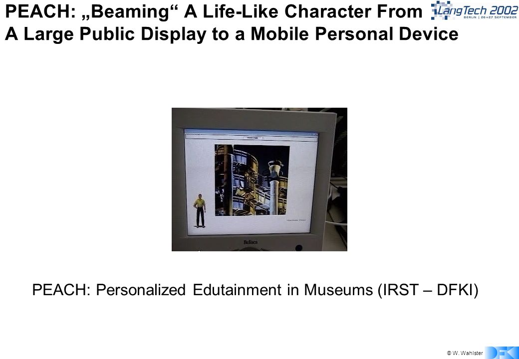 © W. Wahlster PEACH: Beaming A Life-Like Character From A Large Public Display to a Mobile Personal Device PEACH: Personalized Edutainment in Museums