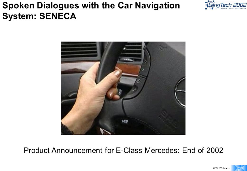 © W. Wahlster Spoken Dialogues with the Car Navigation System: SENECA Product Announcement for E-Class Mercedes: End of 2002