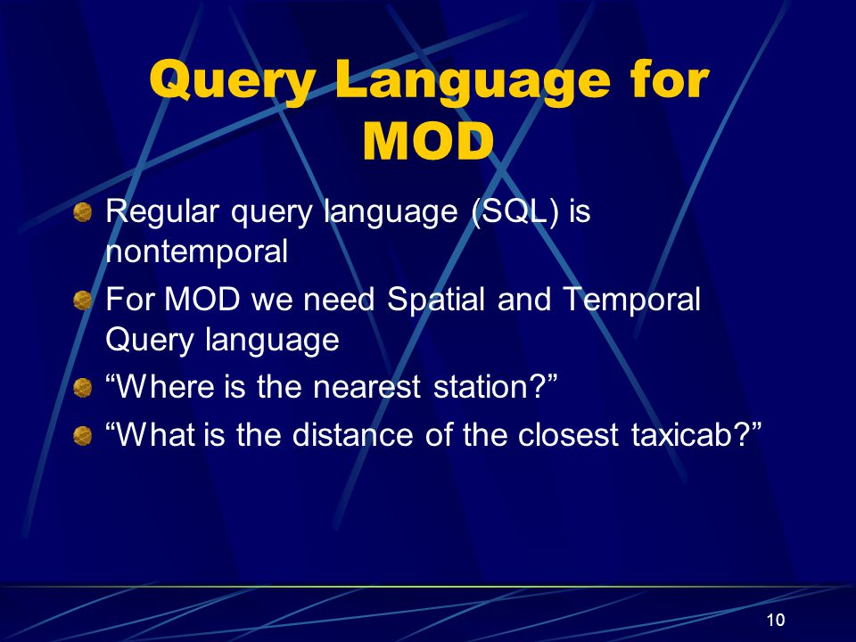 10 Query Language for MOD Regular query language (SQL) is nontemporal For MOD we need Spatial and Temporal Query language Where is the nearest station.