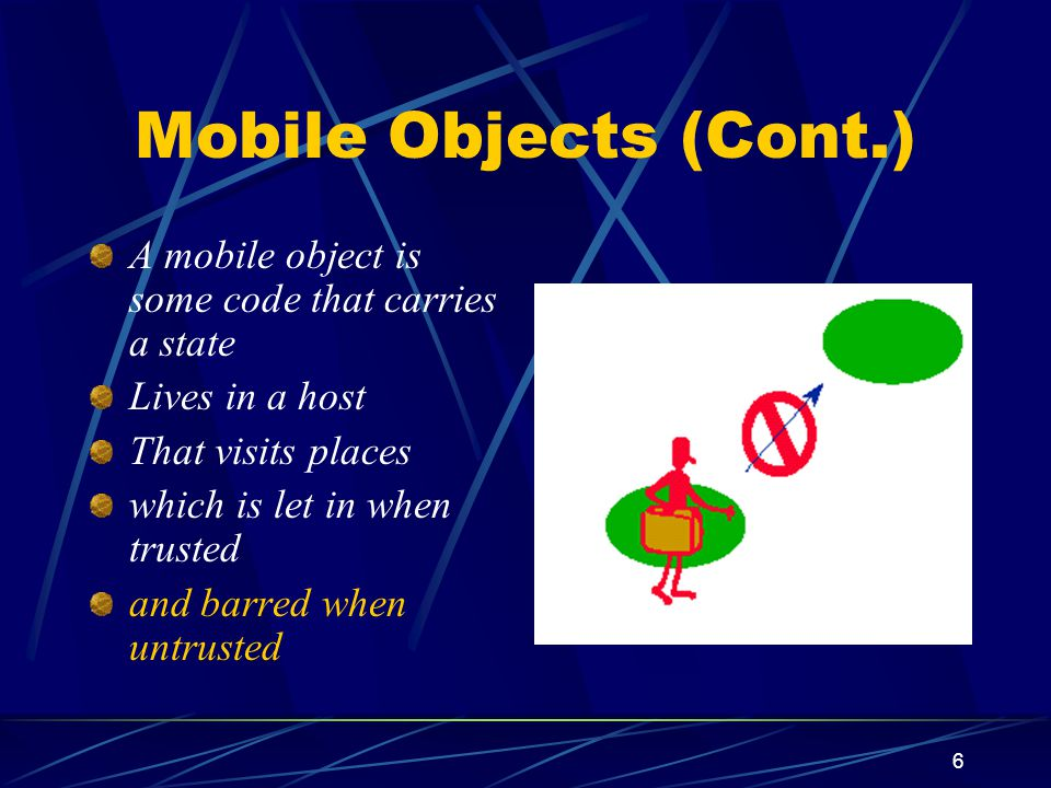 7 Mobile Objects (Cont.) A mobile object is some code that carries a state Lives in a host That visits places which is let in when trusted and barred when untrusted and will refuse to go to untrustworthy places