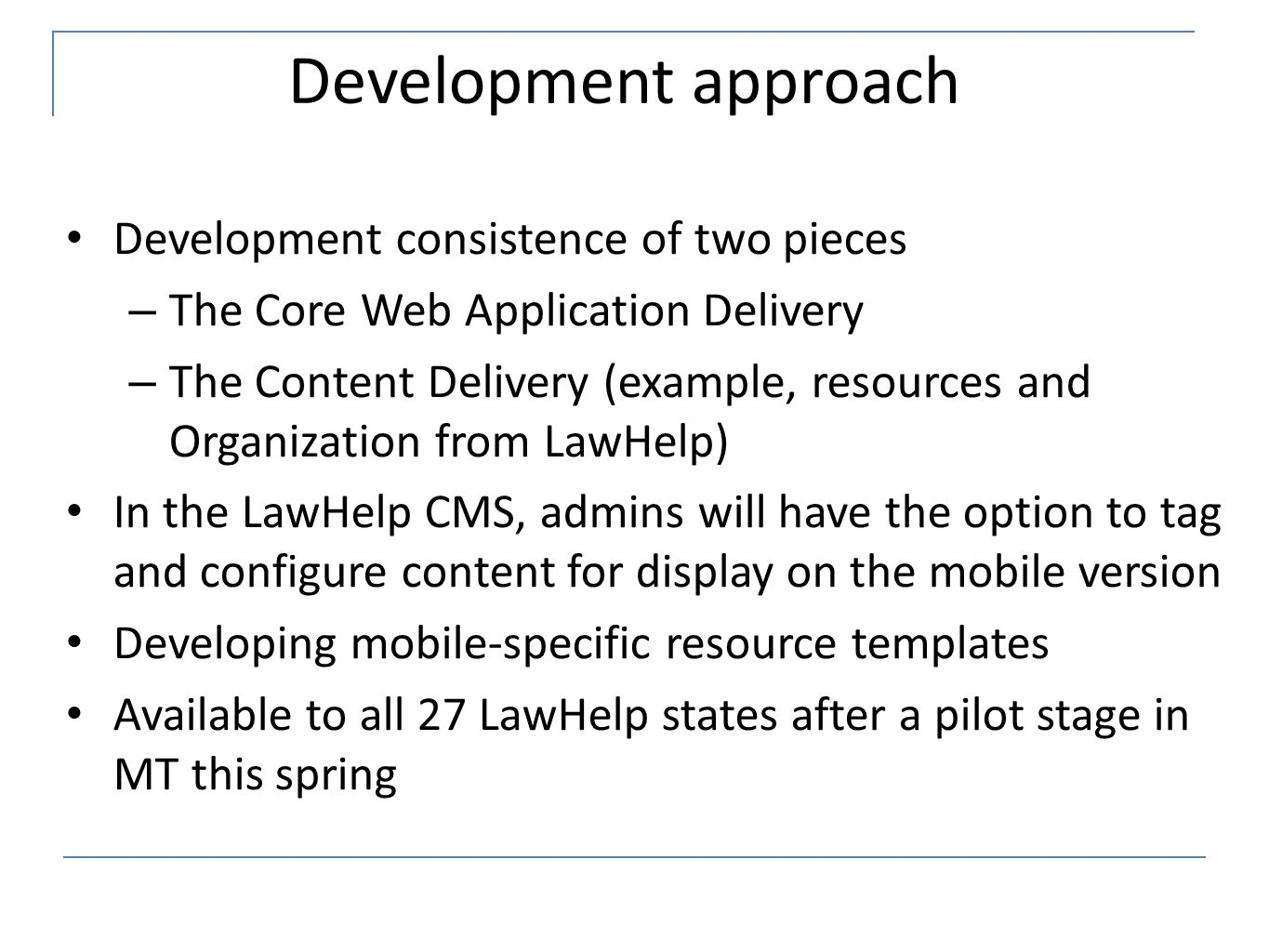 Development approach Development consistence of two pieces – The Core Web Application Delivery – The Content Delivery (example, resources and Organization from LawHelp) In the LawHelp CMS, admins will have the option to tag and configure content for display on the mobile version Developing mobile-specific resource templates Available to all 27 LawHelp states after a pilot stage in MT this spring