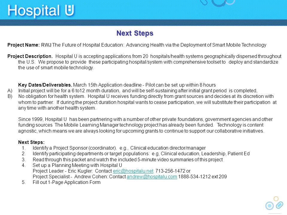 Participating Institution Information: 1-Page Application Form Robert Wood Johnson Foundation Evaluating Innovations in Nursing Education (EIN) The Future of Hospital Education Advancing Health Via the Deployment of Smart Mobile Technology Contact: Eric Kugler 713-256-1472, eric@hospitalu.net Participating Hospital/System AddressCity StateZip Project SponsorEmail TelephoneCell/Other Approximate Number of Nurses/Learners Target Pilot Audience