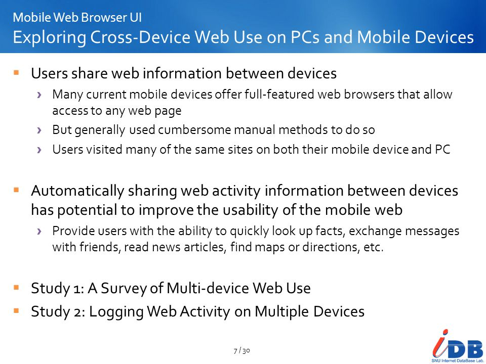 Mobile Web Browser UI Exploring Cross-Device Web Use on PCs and Mobile Devices How mobile web users accessed web sites on their mobile devices Informants reported that they used bookmarks much more frequently than they typed in URLs 8 / 30