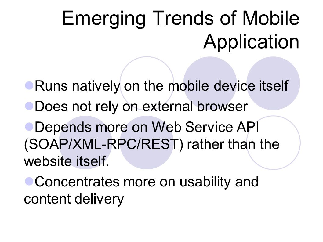 Emerging Trends of Mobile Application Runs natively on the mobile device itself Does not rely on external browser Depends more on Web Service API (SOAP/XML-RPC/REST) rather than the website itself.