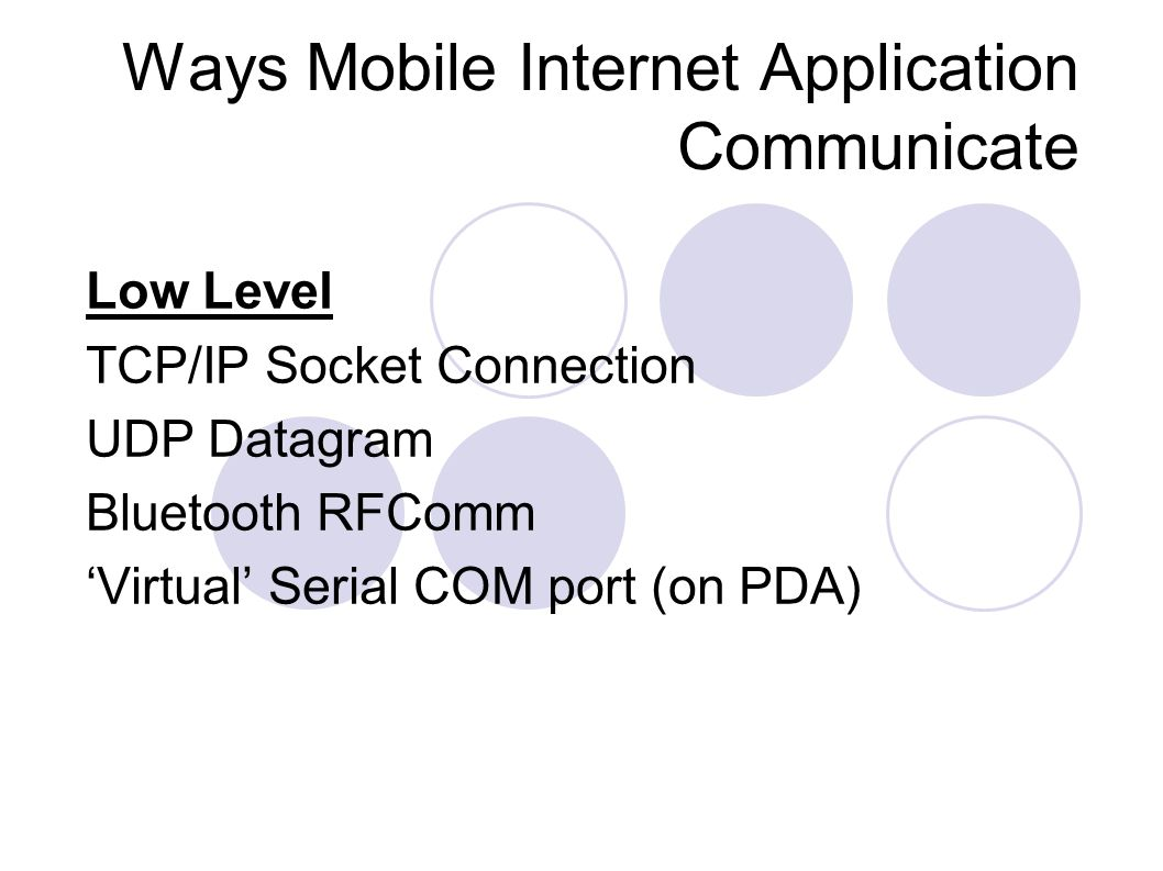 Ways Mobile Internet Application Communicate Low Level TCP/IP Socket Connection UDP Datagram Bluetooth RFComm Virtual Serial COM port (on PDA)
