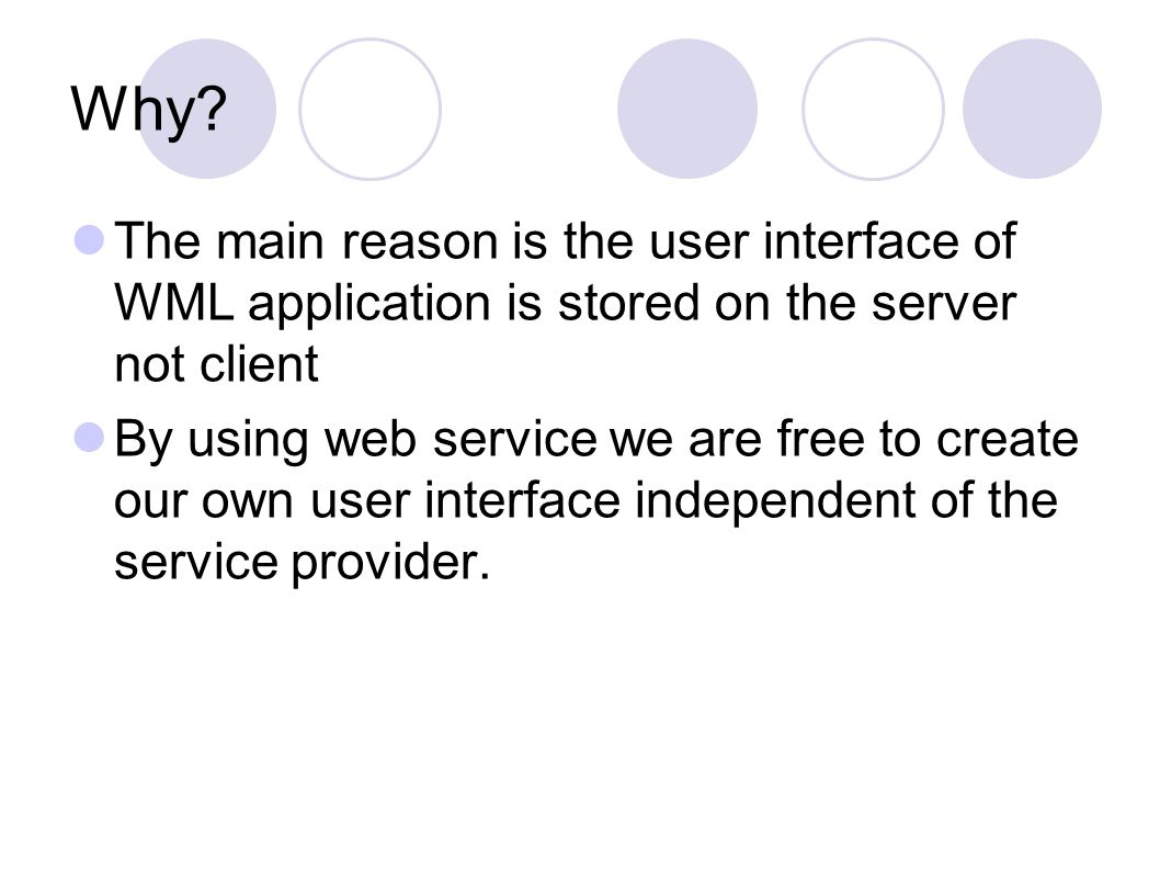 Why? The main reason is the user interface of WML application is stored on the server not client By using web service we are free to create our own us