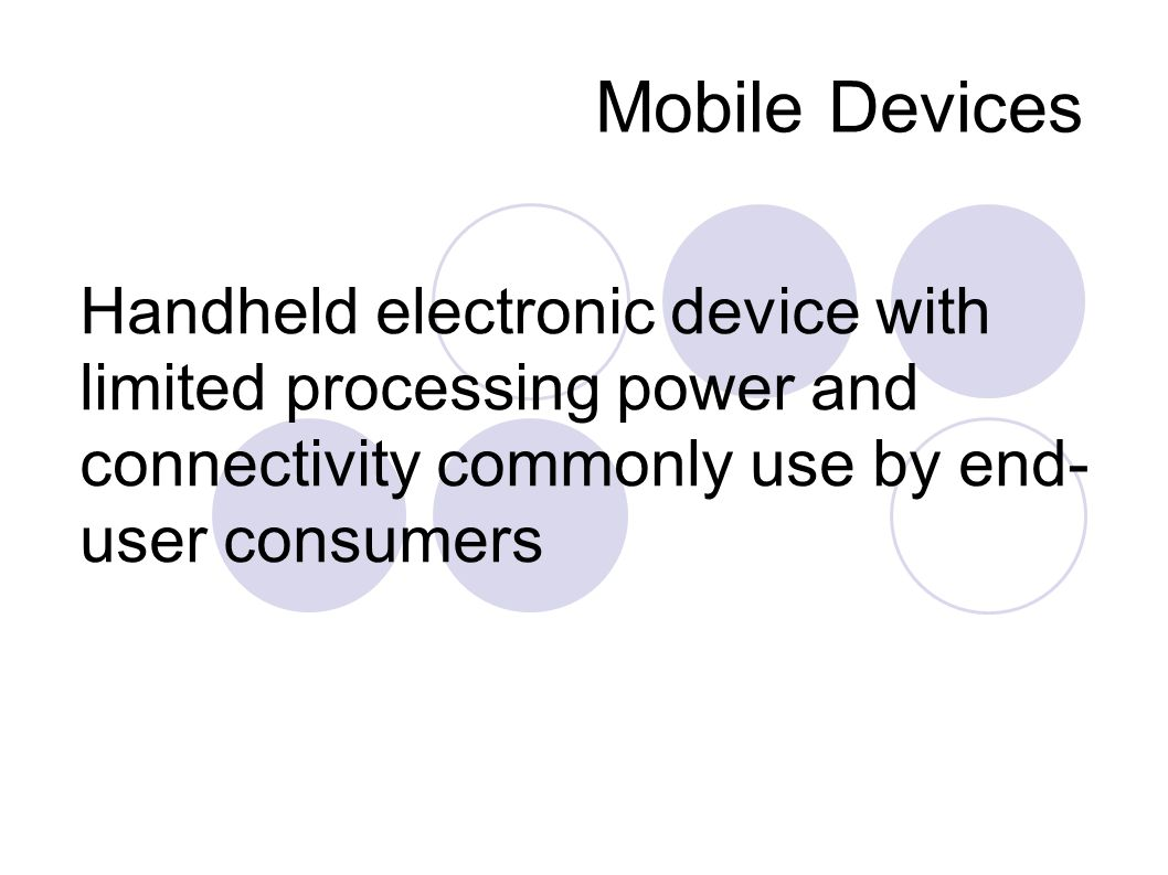 Mobile Devices Handheld electronic device with limited processing power and connectivity commonly use by end- user consumers