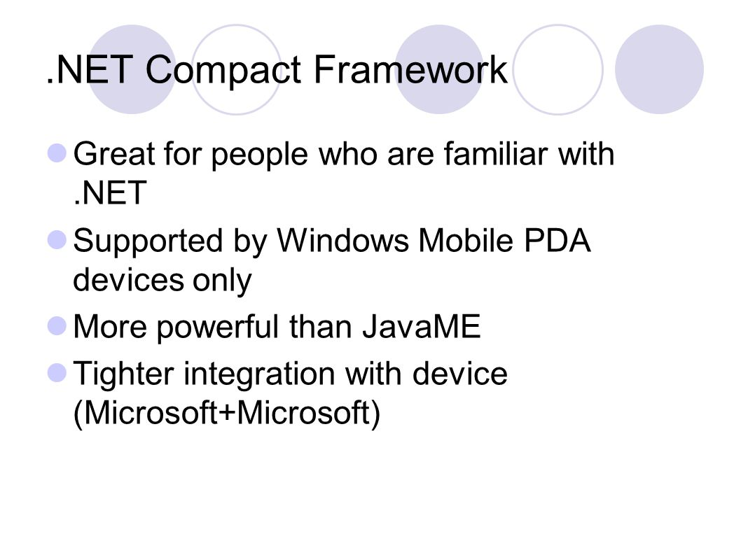 .NET Compact Framework Great for people who are familiar with.NET Supported by Windows Mobile PDA devices only More powerful than JavaME Tighter integration with device (Microsoft+Microsoft)