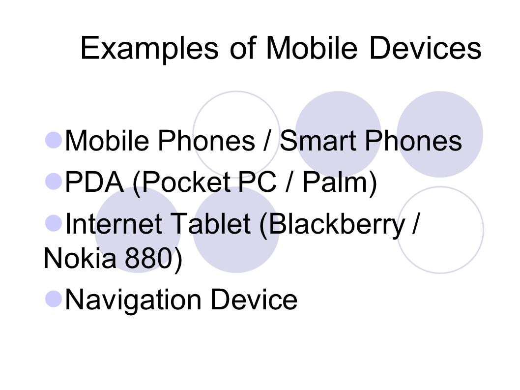 Examples of Mobile Devices Mobile Phones / Smart Phones PDA (Pocket PC / Palm) Internet Tablet (Blackberry / Nokia 880) Navigation Device