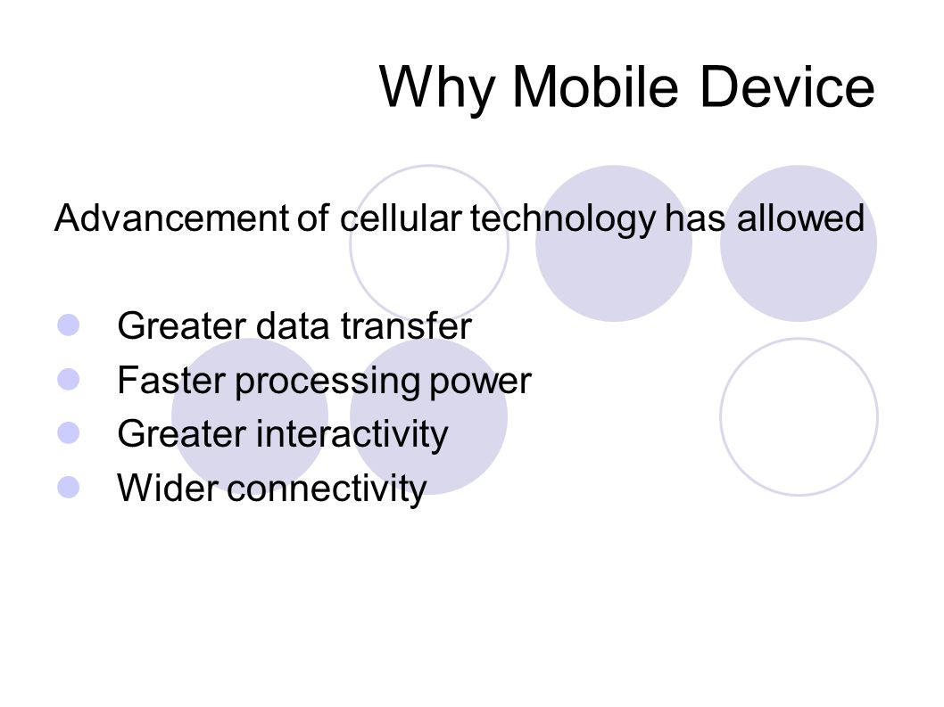 Why Mobile Device Advancement of cellular technology has allowed Greater data transfer Faster processing power Greater interactivity Wider connectivity