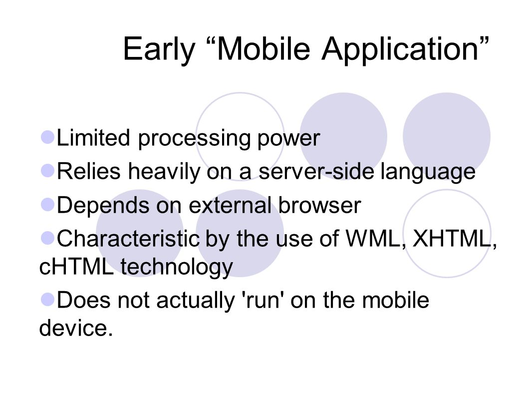 Early Mobile Application Limited processing power Relies heavily on a server-side language Depends on external browser Characteristic by the use of WML, XHTML, cHTML technology Does not actually run on the mobile device.