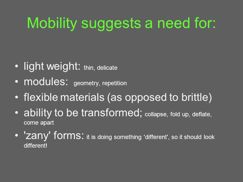 Mobility suggests a need for: light weight: thin, delicate modules: geometry, repetition flexible materials (as opposed to brittle) ability to be transformed; collapse, fold up, deflate, come apart zany forms: it is doing something different , so it should look different!