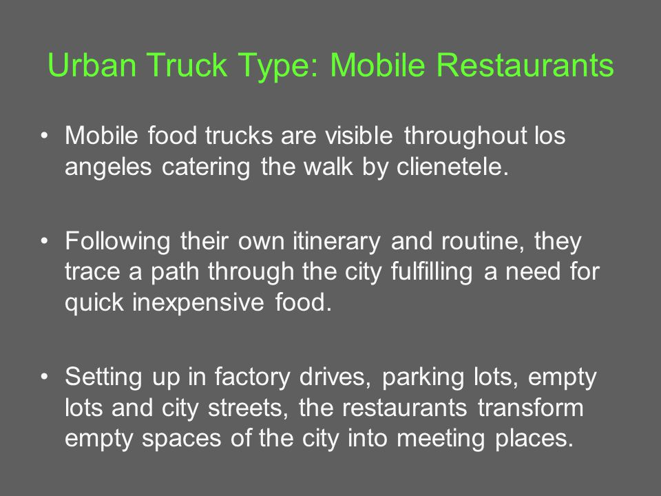 Urban Truck Type: Mobile Restaurants Mobile food trucks are visible throughout los angeles catering the walk by clienetele.