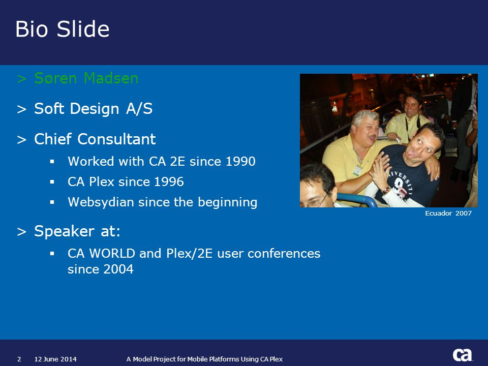 212 June 2014 A Model Project for Mobile Platforms Using CA Plex Bio Slide >Søren Madsen >Soft Design A/S >Chief Consultant Worked with CA 2E since 1990 CA Plex since 1996 Websydian since the beginning >Speaker at: CA WORLD and Plex/2E user conferences since 2004 Ecuador 2007