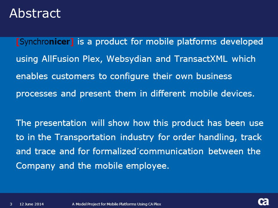 312 June 2014 A Model Project for Mobile Platforms Using CA Plex Abstract [Synchronicer] is a product for mobile platforms developed using AllFusion Plex, Websydian and TransactXML which enables customers to configure their own business processes and present them in different mobile devices.