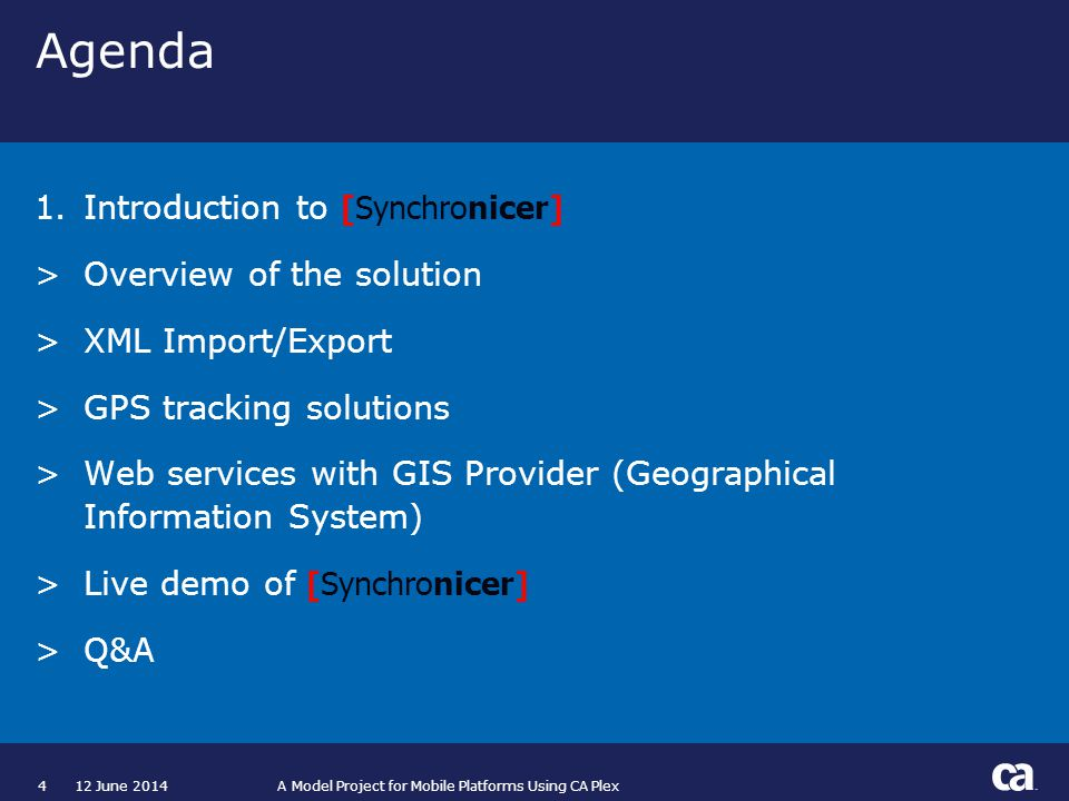 412 June 2014 A Model Project for Mobile Platforms Using CA Plex Agenda 1.Introduction to [Synchronicer] >Overview of the solution >XML Import/Export >GPS tracking solutions >Web services with GIS Provider (Geographical Information System) >Live demo of [Synchronicer] >Q&A