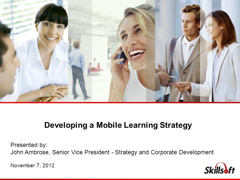 Developing a Mobile Learning Strategy Presented by: John Ambrose, Senior Vice President - Strategy and Corporate Development November 7, 2012