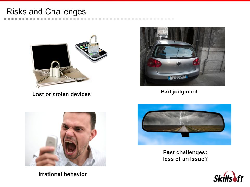 Lost or stolen devices Risks and Challenges Irrational behavior Bad judgment Past challenges: less of an Issue