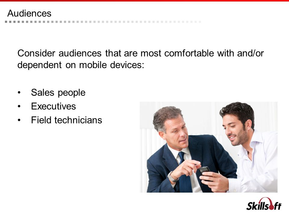 Audiences Consider audiences that are most comfortable with and/or dependent on mobile devices: Sales people Executives Field technicians