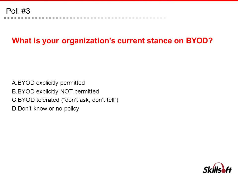 Poll #3 What is your organizations current stance on BYOD? A.BYOD explicitly permitted B.BYOD explicitly NOT permitted C.BYOD tolerated (dont ask, don