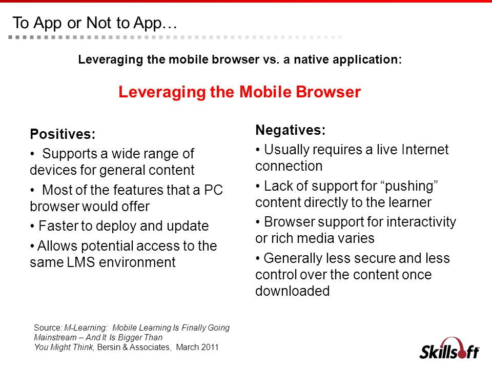 To App or Not to App… Positives: Supports a wide range of devices for general content Most of the features that a PC browser would offer Faster to deploy and update Allows potential access to the same LMS environment Negatives: Usually requires a live Internet connection Lack of support for pushing content directly to the learner Browser support for interactivity or rich media varies Generally less secure and less control over the content once downloaded Leveraging the mobile browser vs.