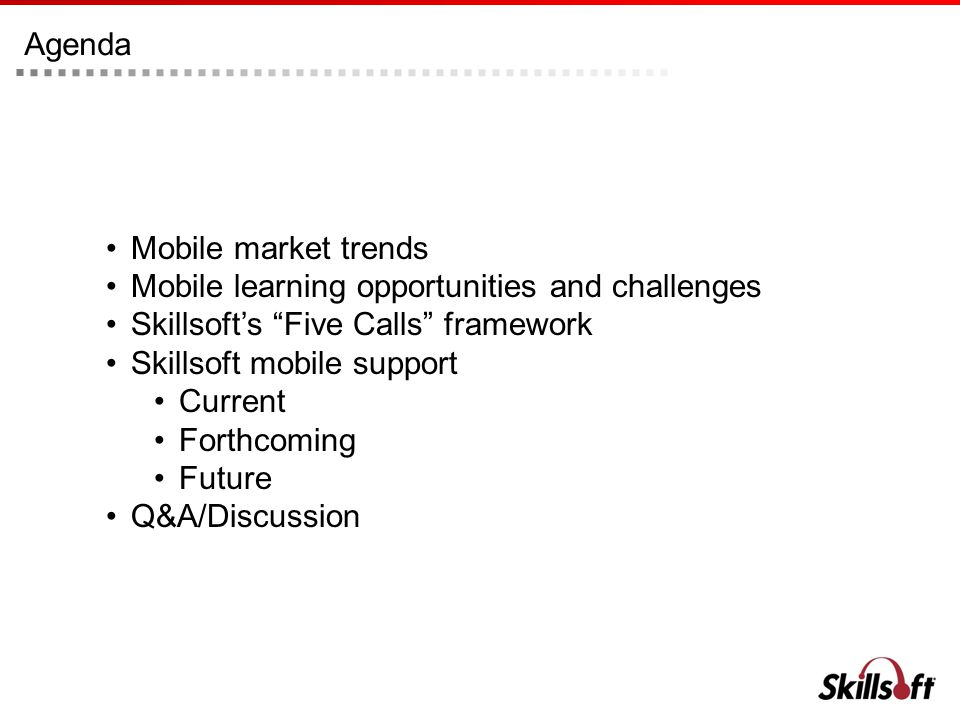 Agenda Mobile market trends Mobile learning opportunities and challenges Skillsofts Five Calls framework Skillsoft mobile support Current Forthcoming