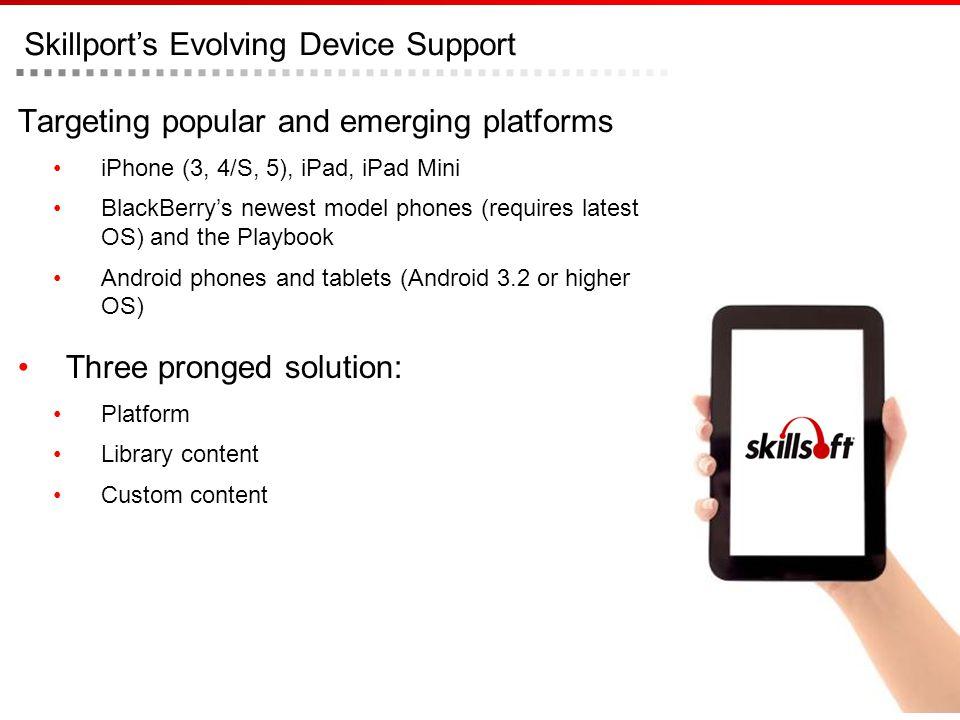 Skillports Evolving Device Support Targeting popular and emerging platforms iPhone (3, 4/S, 5), iPad, iPad Mini BlackBerrys newest model phones (requi