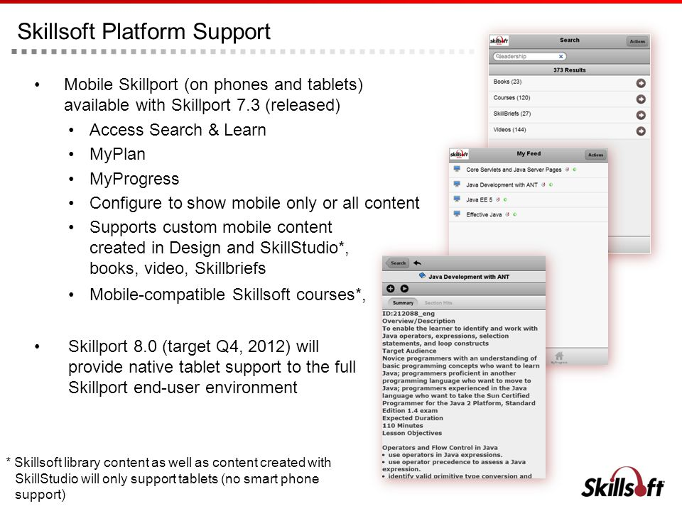 Skillsoft Platform Support Mobile Skillport (on phones and tablets) available with Skillport 7.3 (released) Access Search & Learn MyPlan MyProgress Co