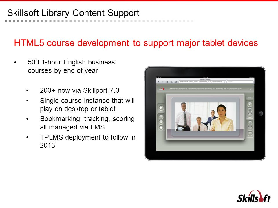 Skillsoft Library Content Support HTML5 course development to support major tablet devices hour English business courses by end of year 200+ now via Skillport 7.3 Single course instance that will play on desktop or tablet Bookmarking, tracking, scoring all managed via LMS TPLMS deployment to follow in 2013