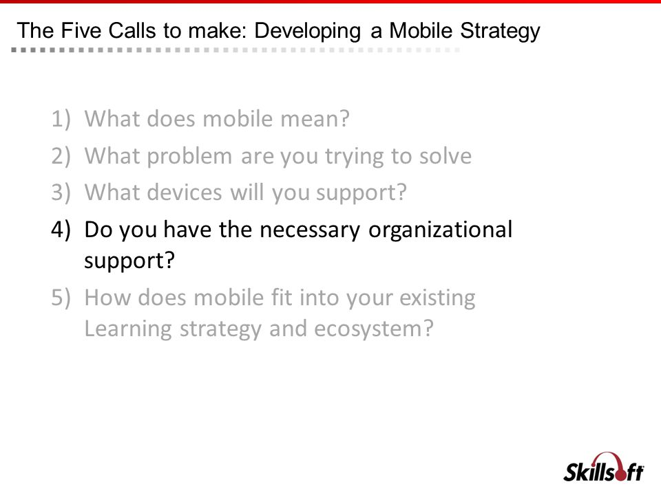 The Five Calls to make: Developing a Mobile Strategy 1)What does mobile mean? 2)What problem are you trying to solve 3)What devices will you support?