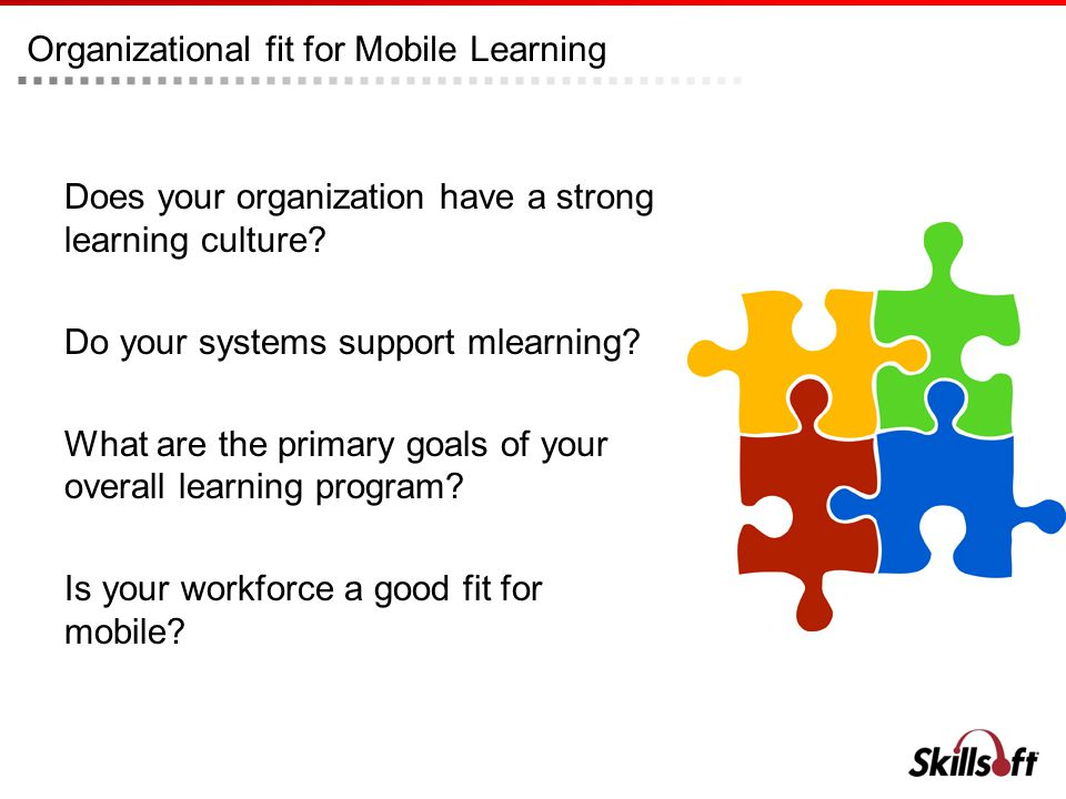 Organizational fit for Mobile Learning Does your organization have a strong learning culture? Do your systems support mlearning? What are the primary