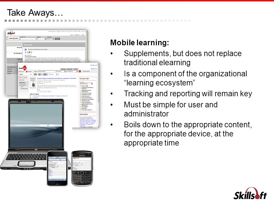 Take Aways… Mobile learning: Supplements, but does not replace traditional elearning Is a component of the organizational learning ecosystem Tracking