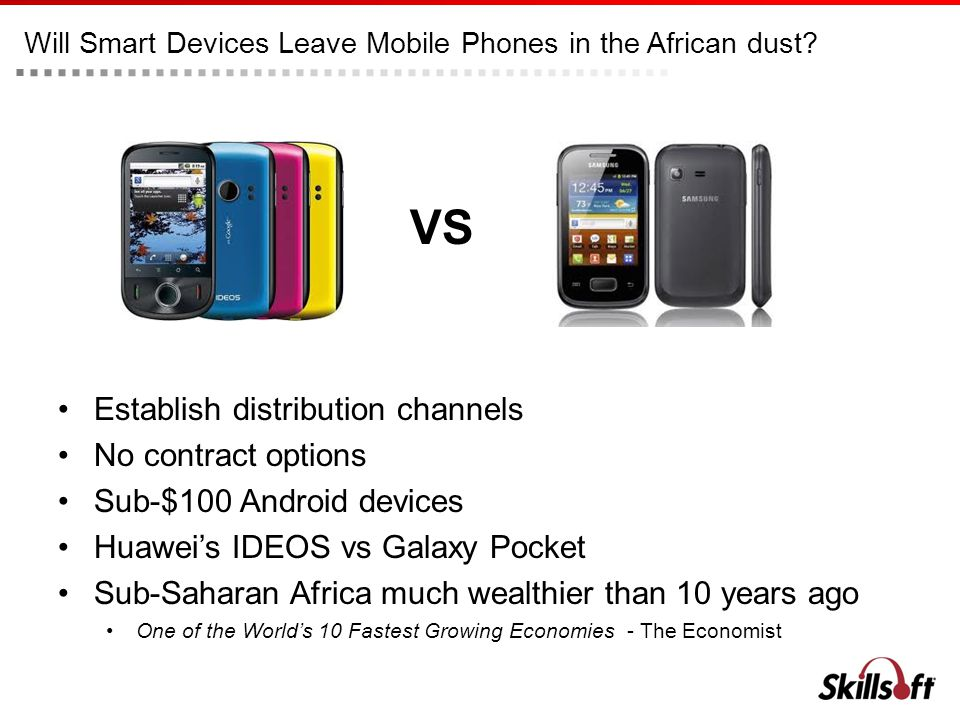 Will Smart Devices Leave Mobile Phones in the African dust? Establish distribution channels No contract options Sub-$100 Android devices Huaweis IDEOS