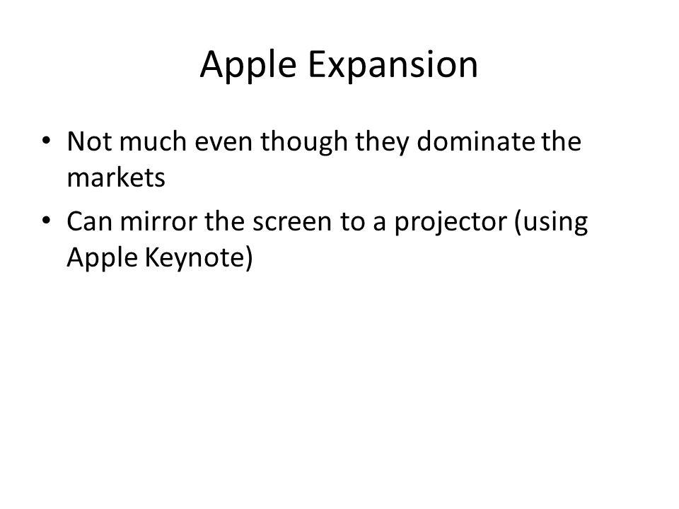 Apple Expansion Not much even though they dominate the markets Can mirror the screen to a projector (using Apple Keynote)
