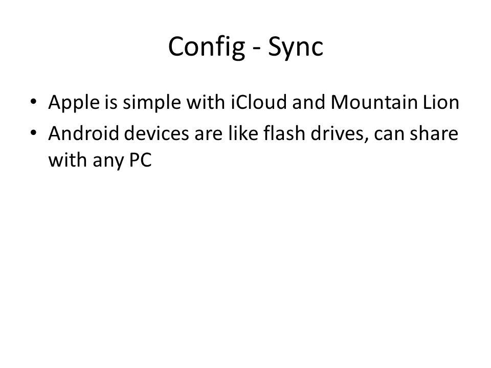 Config - Sync Apple is simple with iCloud and Mountain Lion Android devices are like flash drives, can share with any PC