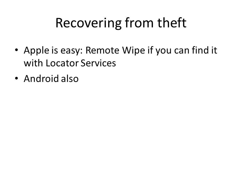 Recovering from theft Apple is easy: Remote Wipe if you can find it with Locator Services Android also
