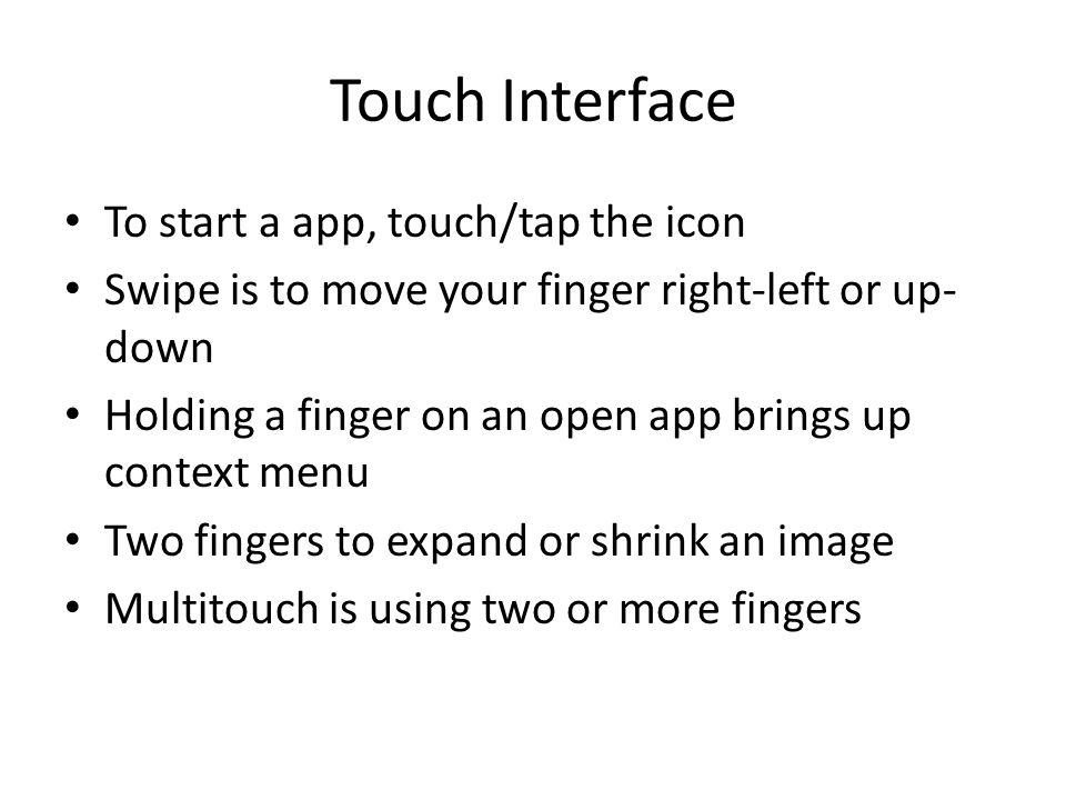 Touch Interface To start a app, touch/tap the icon Swipe is to move your finger right-left or up- down Holding a finger on an open app brings up context menu Two fingers to expand or shrink an image Multitouch is using two or more fingers